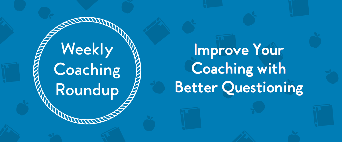 Weekly Coaching Roundup - Improve Your Coaching Conversations with Better Questioning